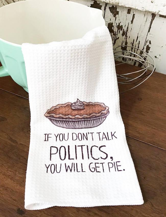 If You Don't Talk Politics, You Will Get Pie Dish Towel
